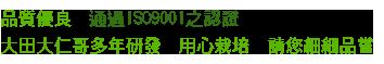 品質優良,通過ISO9001之認證;大田大仁哥多年研發,用心栽培,請您細細品嘗